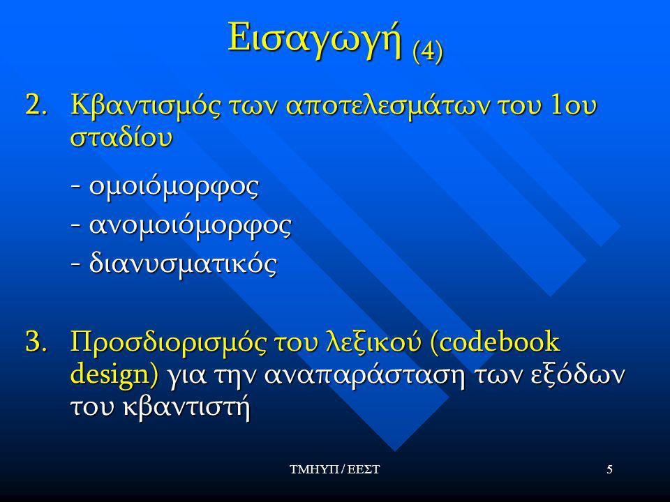 ΤΜΗΥΠ / ΕΕΣΤ5 Εισαγωγή (4) 2.Κβαντισμός των αποτελεσμάτων του 1ου σταδίου - ομοιόμορφος - ομοιόμορφος - ανομοιόμορφος - ανομοιόμορφος - διανυσματικός - διανυσματικός 3.Προσδιορισμός του λεξικού (codebook design) για την αναπαράσταση των εξόδων του κβαντιστή