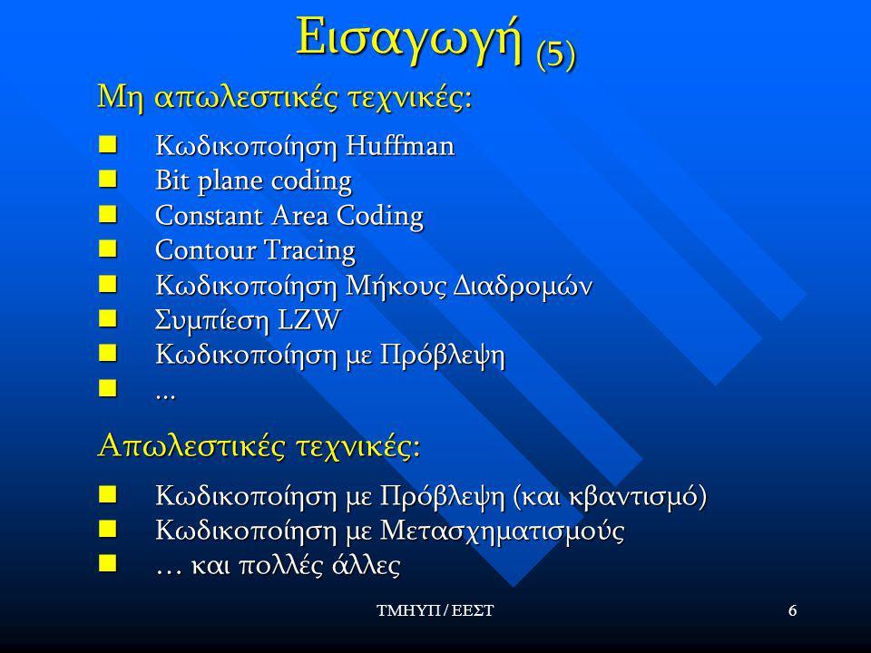 ΤΜΗΥΠ / ΕΕΣΤ6 Εισαγωγή (5) Μη απωλεστικές τεχνικές: Κωδικοποίηση Huffman Κωδικοποίηση Huffman Bit plane coding Bit plane coding Constant Area Coding Constant Area Coding Contour Tracing Contour Tracing Κωδικοποίηση Μήκους Διαδρομών Κωδικοποίηση Μήκους Διαδρομών Συμπίεση LZW Συμπίεση LZW Κωδικοποίηση με Πρόβλεψη Κωδικοποίηση με Πρόβλεψη......