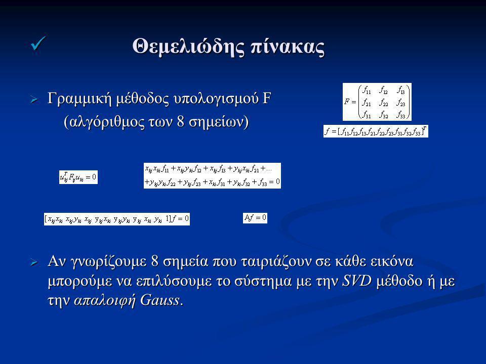 Θεμελιώδης πίνακας Θεμελιώδης πίνακας  Γραμμική μέθοδος υπολογισμού F (αλγόριθμος των 8 σημείων) (αλγόριθμος των 8 σημείων)  Αν γνωρίζουμε 8 σημεία που ταιριάζουν σε κάθε εικόνα μπορούμε να επιλύσουμε το σύστημα με την SVD μέθοδο ή με την απαλοιφή Gauss.