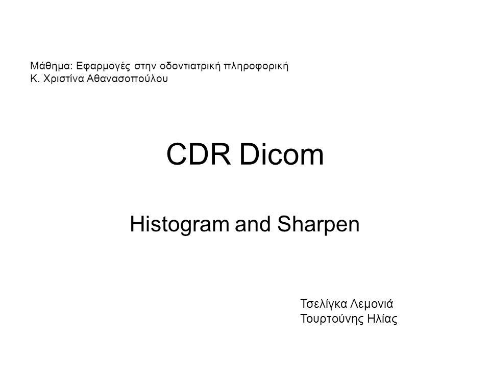 CDR Dicom Histogram and Sharpen Τσελίγκα Λεμονιά Τουρτούνης Ηλίας Μάθημα: Εφαρμογές στην οδοντιατρική πληροφορική Κ. Χριστίνα Αθανασοπούλου
