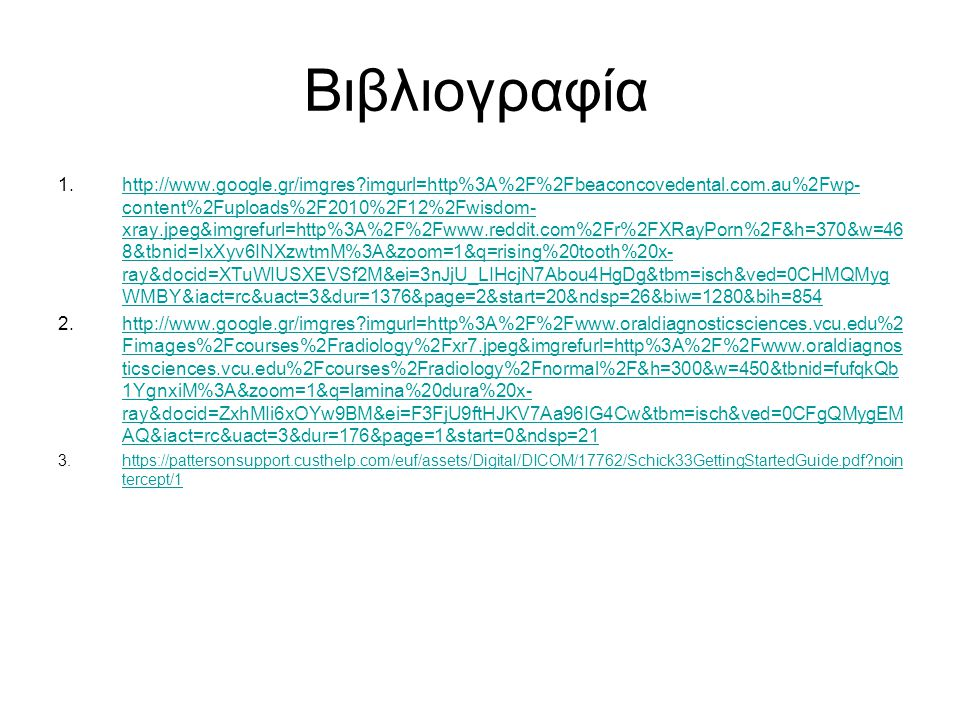 Βιβλιογραφία 1.http://www.google.gr/imgres imgurl=http%3A%2F%2Fbeaconcovedental.com.au%2Fwp- content%2Fuploads%2F2010%2F12%2Fwisdom- xray.jpeg&imgrefurl=http%3A%2F%2Fwww.reddit.com%2Fr%2FXRayPorn%2F&h=370&w=46 8&tbnid=IxXyv6INXzwtmM%3A&zoom=1&q=rising%20tooth%20x- ray&docid=XTuWIUSXEVSf2M&ei=3nJjU_LIHcjN7Abou4HgDg&tbm=isch&ved=0CHMQMyg WMBY&iact=rc&uact=3&dur=1376&page=2&start=20&ndsp=26&biw=1280&bih=854http://www.google.gr/imgres imgurl=http%3A%2F%2Fbeaconcovedental.com.au%2Fwp- content%2Fuploads%2F2010%2F12%2Fwisdom- xray.jpeg&imgrefurl=http%3A%2F%2Fwww.reddit.com%2Fr%2FXRayPorn%2F&h=370&w=46 8&tbnid=IxXyv6INXzwtmM%3A&zoom=1&q=rising%20tooth%20x- ray&docid=XTuWIUSXEVSf2M&ei=3nJjU_LIHcjN7Abou4HgDg&tbm=isch&ved=0CHMQMyg WMBY&iact=rc&uact=3&dur=1376&page=2&start=20&ndsp=26&biw=1280&bih=854 2.http://www.google.gr/imgres imgurl=http%3A%2F%2Fwww.oraldiagnosticsciences.vcu.edu%2 Fimages%2Fcourses%2Fradiology%2Fxr7.jpeg&imgrefurl=http%3A%2F%2Fwww.oraldiagnos ticsciences.vcu.edu%2Fcourses%2Fradiology%2Fnormal%2F&h=300&w=450&tbnid=fufqkQb 1YgnxiM%3A&zoom=1&q=lamina%20dura%20x- ray&docid=ZxhMIi6xOYw9BM&ei=F3FjU9ftHJKV7Aa96IG4Cw&tbm=isch&ved=0CFgQMygEM AQ&iact=rc&uact=3&dur=176&page=1&start=0&ndsp=21http://www.google.gr/imgres imgurl=http%3A%2F%2Fwww.oraldiagnosticsciences.vcu.edu%2 Fimages%2Fcourses%2Fradiology%2Fxr7.jpeg&imgrefurl=http%3A%2F%2Fwww.oraldiagnos ticsciences.vcu.edu%2Fcourses%2Fradiology%2Fnormal%2F&h=300&w=450&tbnid=fufqkQb 1YgnxiM%3A&zoom=1&q=lamina%20dura%20x- ray&docid=ZxhMIi6xOYw9BM&ei=F3FjU9ftHJKV7Aa96IG4Cw&tbm=isch&ved=0CFgQMygEM AQ&iact=rc&uact=3&dur=176&page=1&start=0&ndsp=21 3.https://pattersonsupport.custhelp.com/euf/assets/Digital/DICOM/17762/Schick33GettingStartedGuide.pdf noin tercept/1https://pattersonsupport.custhelp.com/euf/assets/Digital/DICOM/17762/Schick33GettingStartedGuide.pdf noin tercept/1