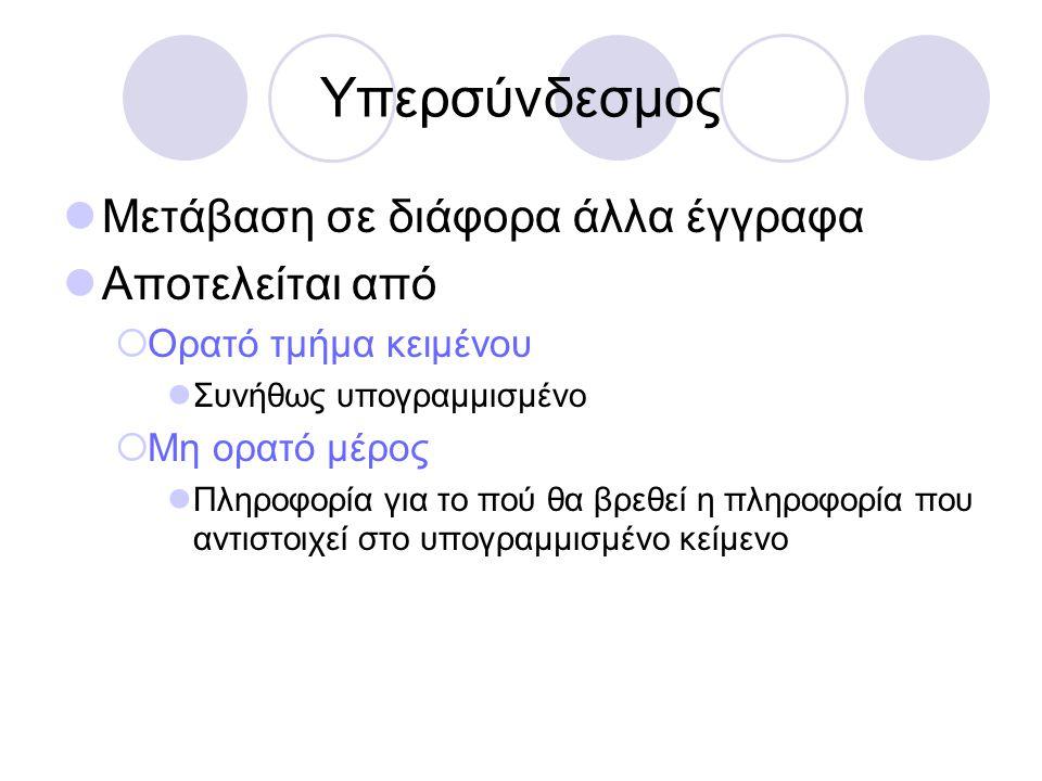 Υπερσύνδεσμος Μετάβαση σε διάφορα άλλα έγγραφα Αποτελείται από  Ορατό τμήμα κειμένου Συνήθως υπογραμμισμένο  Μη ορατό μέρος Πληροφορία για το πού θα βρεθεί η πληροφορία που αντιστοιχεί στο υπογραμμισμένο κείμενο