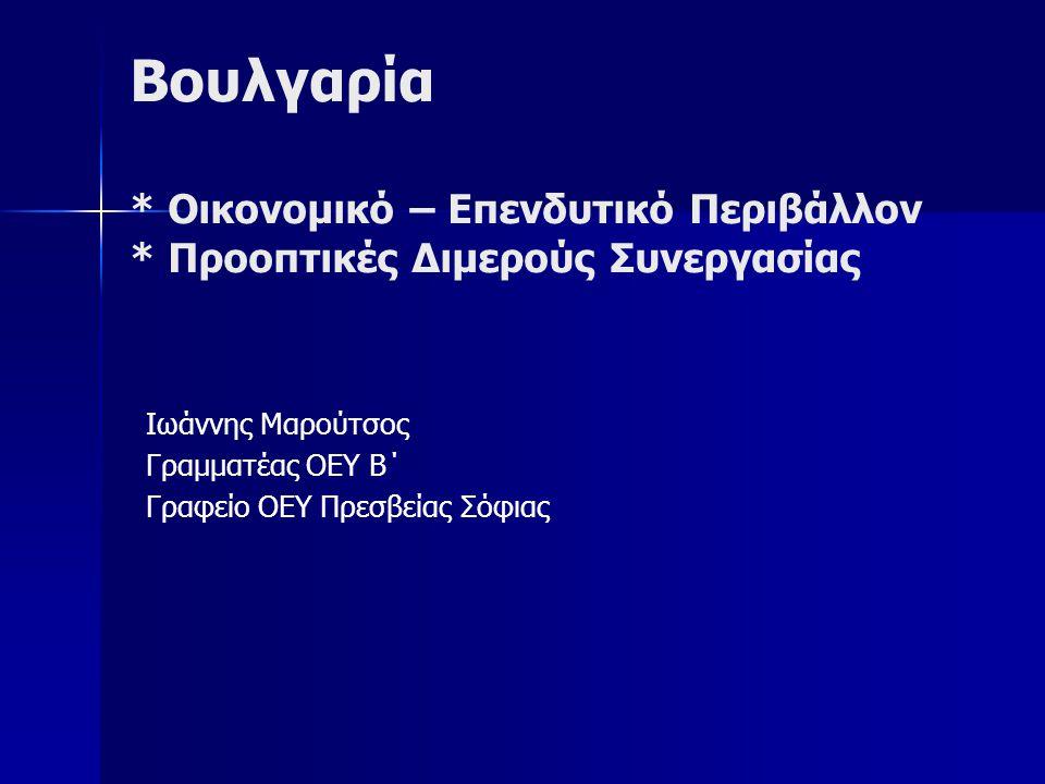 Βουλγαρία * Οικονομικό – Επενδυτικό Περιβάλλον * Προοπτικές Διμερούς Συνεργασίας Ιωάννης Μαρούτσος Γραμματέας ΟΕΥ B΄ Γραφείο ΟΕΥ Πρεσβείας Σόφιας