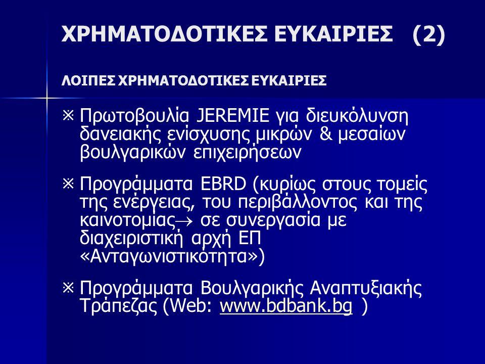 ΧΡΗΜΑΤΟΔΟΤΙΚΕΣ ΕΥΚΑΙΡΙΕΣ (2) ΛΟΙΠΕΣ ΧΡΗΜΑΤΟΔΟΤΙΚΕΣ ΕΥΚΑΙΡΙΕΣ   Πρωτοβουλία JEREMIE για διευκόλυνση δανειακής ενίσχυσης μικρών & μεσαίων βουλγαρικών επιχειρήσεων   Προγράμματα EBRD (κυρίως στους τομείς της ενέργειας, του περιβάλλοντος και της καινοτομίας  σε συνεργασία με διαχειριστική αρχή ΕΠ «Ανταγωνιστικότητα»)   Προγράμματα Βουλγαρικής Αναπτυξιακής Τράπεζας (Web: www.bdbank.bg )www.bdbank.bg