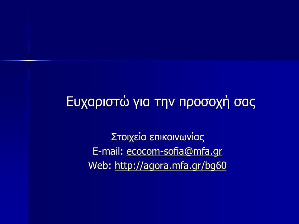 Ευχαριστώ για την προσοχή σας Ευχαριστώ για την προσοχή σας Στοιχεία επικοινωνίας E-mail: ecocom-sofia@mfa.gr ecocom-sofia@mfa.gr Web: http://agora.mfa.gr/bg60 http://agora.mfa.gr/bg60