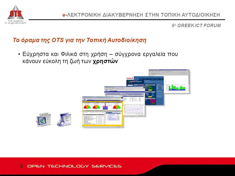 Το όραμα της OTS για την Τοπική Αυτοδιοίκηση Εξυπηρέτηση των Πολιτών και των Επιχειρήσεων- σύγχρονα εργαλεία που κάνουν εύκολη την ζωή των πολιτών e-ΛΕΚΤΡΟΝΙΚΗ ΔΙΑΚΥΒΕΡΝΗΣΗ ΣΤΗΝ ΤΟΠΙΚΗ ΑΥΤΟΔΙΟΙΚΗΣΗ 9 ο GREEK ICT FORUM