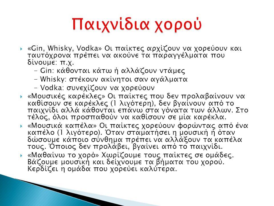  «Gin, Whisky, Vodka» Οι παίκτες αρχίζουν να χορεύουν και ταυτόχρονα πρέπει να ακούνε τα παραγγέλματα που δίνουμε: π.χ. - Gin: κάθονται κάτω ή αλλάζο