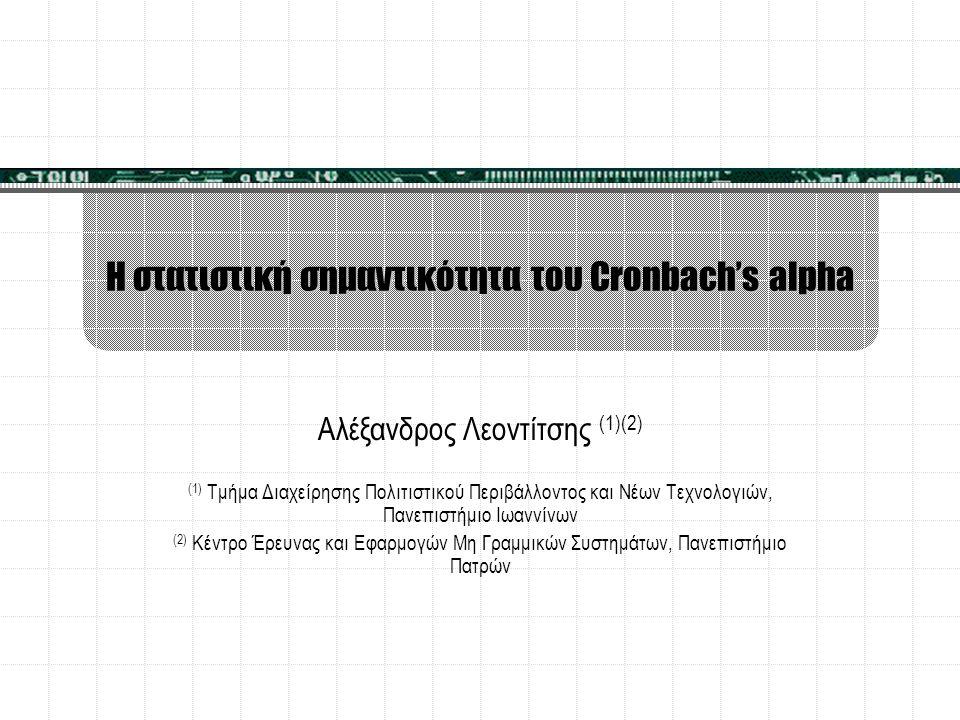 Η στατιστική σημαντικότητα του Cronbach's alpha Αλέξανδρος Λεοντίτσης (1)(2) (1) Τμήμα Διαχείρησης Πολιτιστικού Περιβάλλοντος και Νέων Τεχνολογιών, Πα
