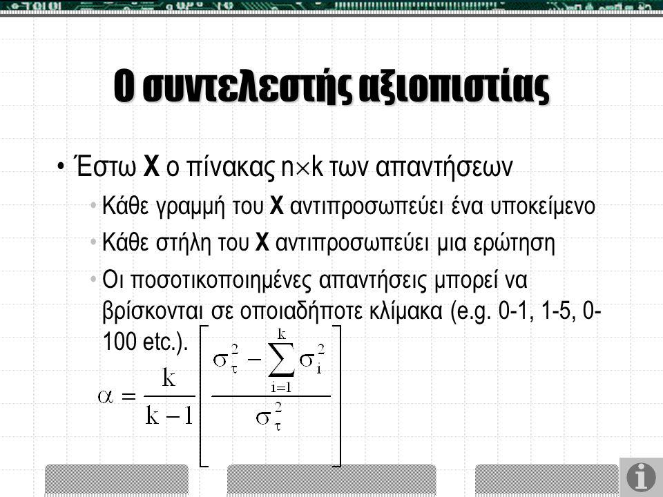 Ο συντελεστής αξιοπιστίας Έστω X ο πίνακας n  k των απαντήσεων Κάθε γραμμή του X αντιπροσωπεύει ένα υποκείμενο Κάθε στήλη του X αντιπροσωπεύει μια ερ