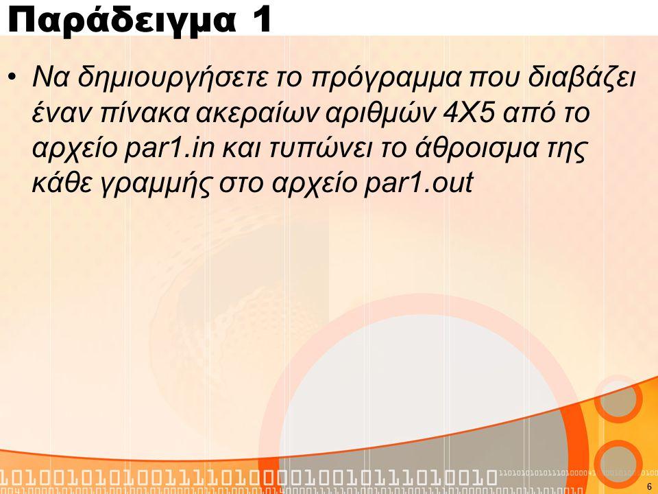 Παράδειγμα 1 #include using namespace std; int main(){ FILE *out,*in; int i,j,sum,a[4][5]; in=fopen( par1.in , r ); out=fopen( par1.out , w ); for(i=0;i<4;i++) for(j=0;j<5;j++) fscanf(in, %d ,&a[i][j]); for(i=0;i<4;i++){ sum=0; for(j=0;j<5;j++) sum=sum+a[i][j]; fprintf(out, %d\n ,sum); } fclose(in); fclose(out); } 7