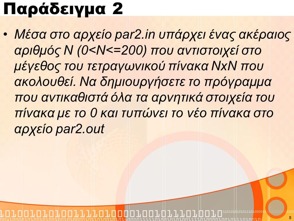 Παράδειγμα 2 #include #define size 200 using namespace std; int main(){ FILE *out,*in; int i,j,N,a[size][size]; in=fopen( par2.in , r ); out=fopen( par2.out , w ); fscanf(in, %d ,&N); for(i=0;i<N;i++) for(j=0;j<N;j++){ fscanf(in, %d ,&a[i][j]); if(a[i][j]<0) a[i][j]=0; } for(i=0;i<N;i++){ for(j=0;j<N;j++) fprintf(out, %d ,a[i][j]); fprintf(out, \n ); } fclose(in); fclose(out); return 0; } 9