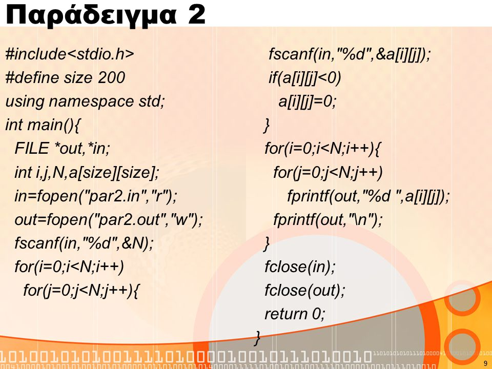 Παράδειγμα 2 #include #define size 200 using namespace std; int main(){ FILE *out,*in; int i,j,N,a[size][size]; in=fopen( par2.in , r ); out=fopen( par2.out , w ); fscanf(in, %d ,&N); for(i=0;i<N;i++) for(j=0;j<N;j++){ fscanf(in, %d ,&a[i][j]); if(a[i][j]<0) a[i][j]=0; } for(i=0;i<N;i++){ for(j=0;j<N;j++) fprintf(out, %d ,a[i][j]); fprintf(out, \n ); } fclose(in); fclose(out); return 0; } 9