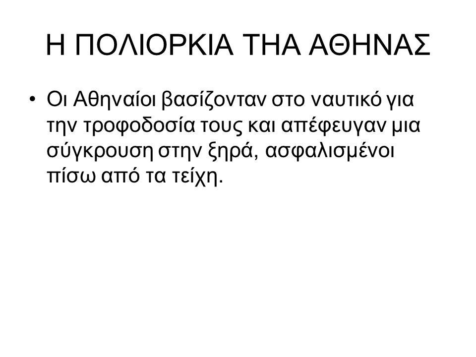 Η ΠΟΛΙΟΡΚΙΑ ΤΗΑ ΑΘΗΝΑΣ Οι Αθηναίοι βασίζονταν στο ναυτικό για την τροφοδοσία τους και απέφευγαν μια σύγκρουση στην ξηρά, ασφαλισμένοι πίσω από τα τείχ