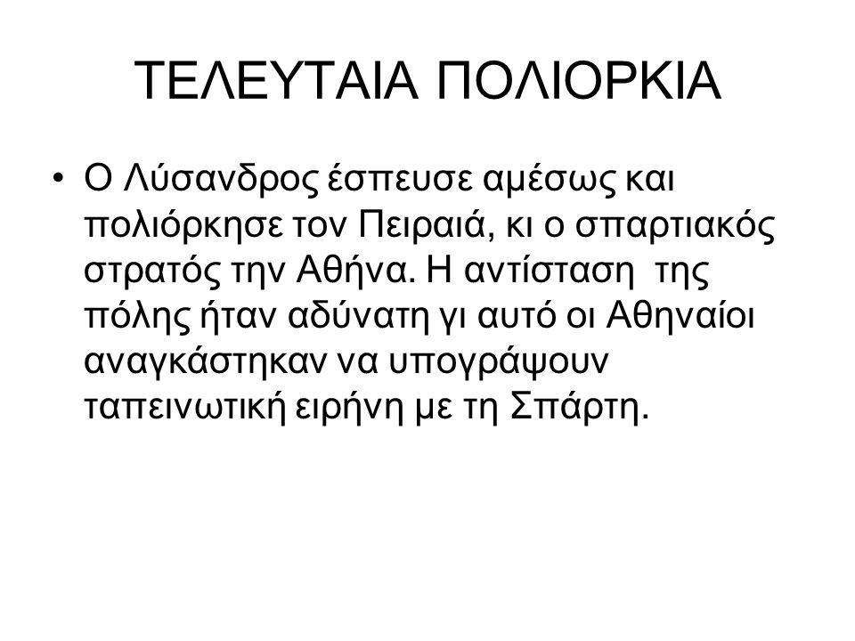 ΤΕΛΕΥΤΑΙΑ ΠΟΛΙΟΡΚΙΑ Ο Λύσανδρος έσπευσε αμέσως και πολιόρκησε τον Πειραιά, κι ο σπαρτιακός στρατός την Αθήνα. Η αντίσταση της πόλης ήταν αδύνατη γι αυ