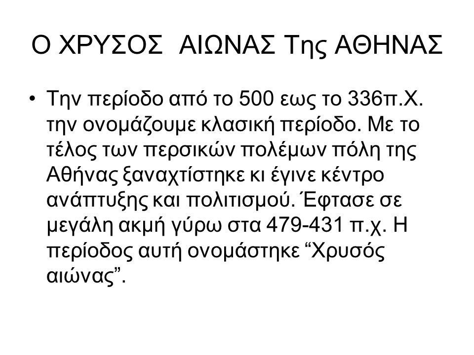 Ο ΧΡΥΣΟΣ ΑΙΩΝΑΣ Της ΑΘΗΝΑΣ Την περίοδο από το 500 εως το 336π.Χ. την ονομάζουμε κλασική περίοδο. Με το τέλος των περσικών πολέμων πόλη της Αθήνας ξανα