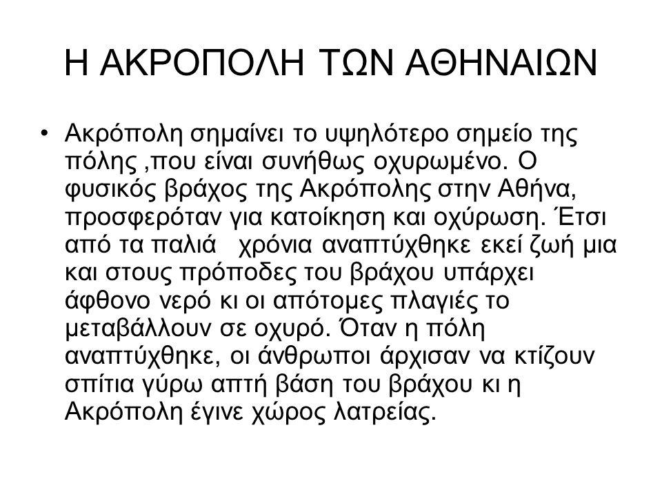 Η ΑΚΡΟΠΟΛΗ ΤΩΝ ΑΘΗΝΑΙΩΝ Ακρόπολη σημαίνει το υψηλότερο σημείο της πόλης,που είναι συνήθως οχυρωμένο. Ο φυσικός βράχος της Ακρόπολης στην Αθήνα, προσφε