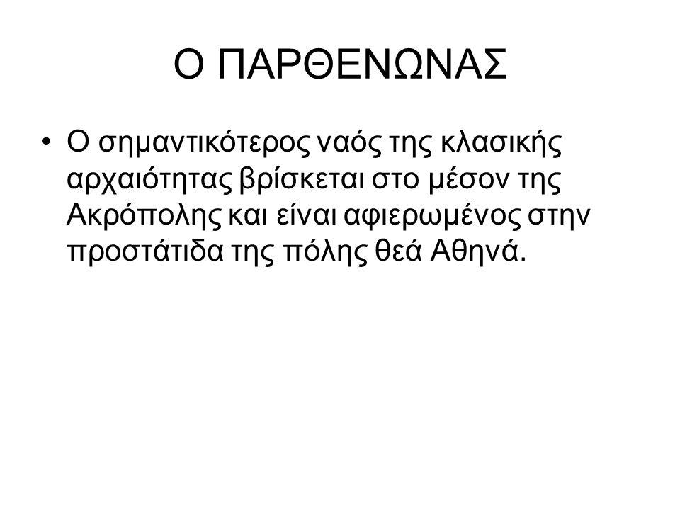 Ο ΠΑΡΘΕΝΩΝΑΣ Ο σημαντικότερος ναός της κλασικής αρχαιότητας βρίσκεται στο μέσον της Ακρόπολης και είναι αφιερωμένος στην προστάτιδα της πόλης θεά Αθηνά.