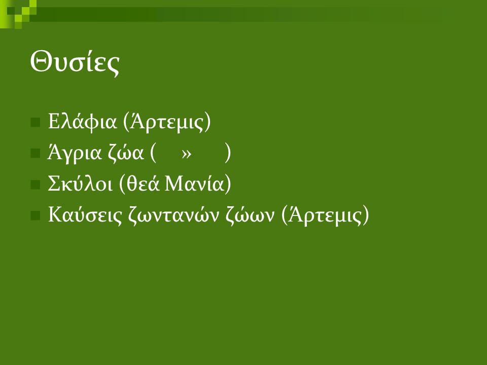 Θυσίες Ελάφια (Άρτεμις) Άγρια ζώα ( ») Σκύλοι (θεά Μανία) Καύσεις ζωντανών ζώων (Άρτεμις)