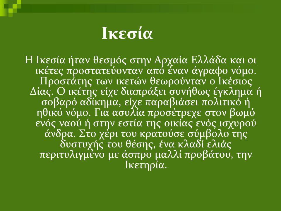 Ικεσία Η Ικεσία ήταν θεσμός στην Αρχαία Ελλάδα και οι ικέτες προστατεύονταν από έναν άγραφο νόμο. Προστάτης των ικετών θεωρούνταν ο Ικέσιος Δίας. Ο ικ