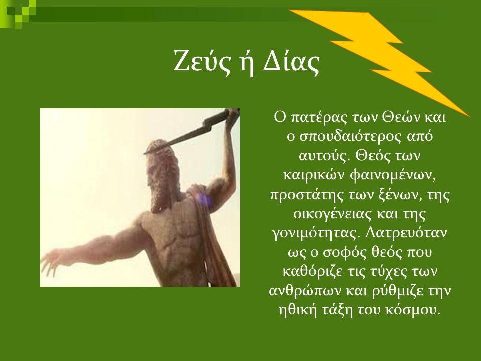 Ζεύς ή Δίας Ο πατέρας των Θεών και ο σπουδαιότερος από αυτούς. Θεός των καιρικών φαινομένων, προστάτης των ξένων, της οικογένειας και της γονιμότητας.