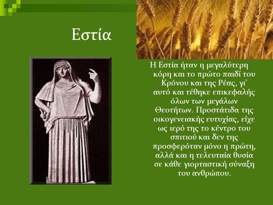 Εστία Η Εστία ήταν η μεγαλύτερη κόρη και το πρώτο παιδί του Κρόνου και της Ρέας, γι' αυτό και τέθηκε επικεφαλής όλων των μεγάλων Θεοτήτων. Προστάτιδα