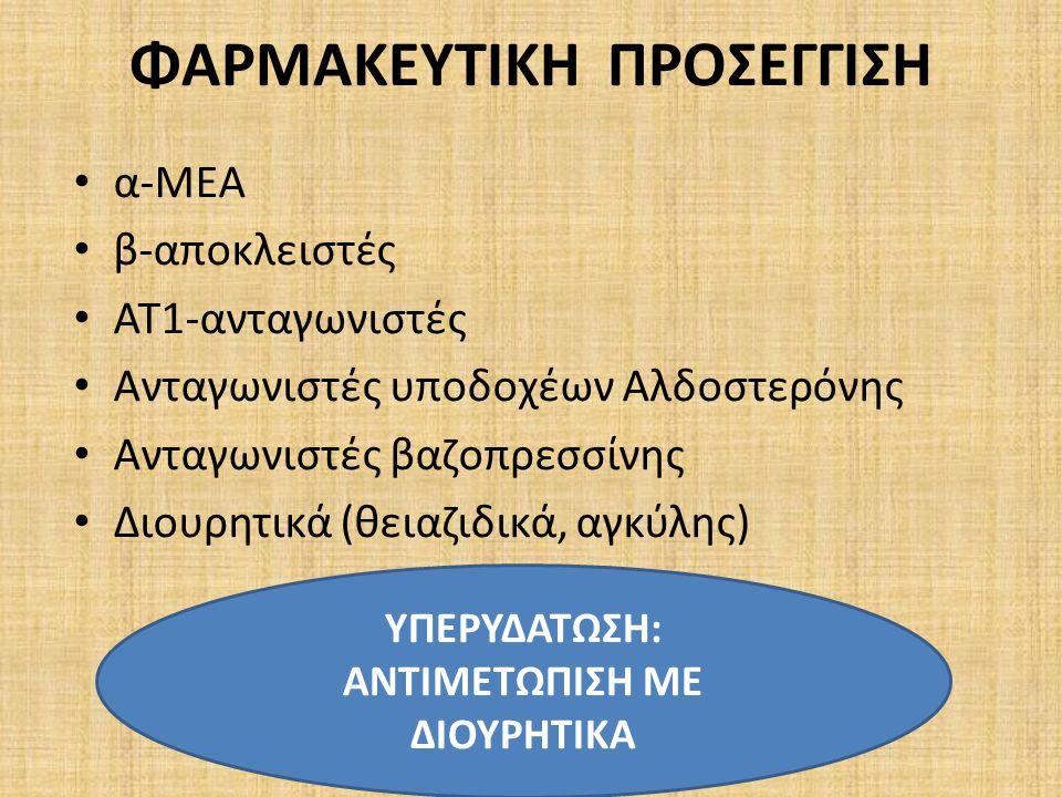 ΦΑΡΜΑΚΕΥΤΙΚΗ ΠΡΟΣΕΓΓΙΣΗ α-ΜΕΑ β-αποκλειστές ΑΤ1-ανταγωνιστές Ανταγωνιστές υποδοχέων Αλδοστερόνης Ανταγωνιστές βαζοπρεσσίνης Διουρητικά (θειαζιδικά, αγκύλης) ΥΠΕΡΥΔΑΤΩΣΗ: ΑΝΤΙΜΕΤΩΠΙΣΗ ΜΕ ΔΙΟΥΡΗΤΙΚΑ