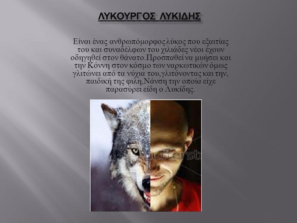 ΛΥΚΟΥΡΓΟΣ ΛΥΚΙΔΗΣ Είναι ένας ανθρωπόμορφος λύκος που εξαιτίας του και συναδέλφων του χιλιάδες νέοι έχουν οδηγηθεί στον θάνατο.