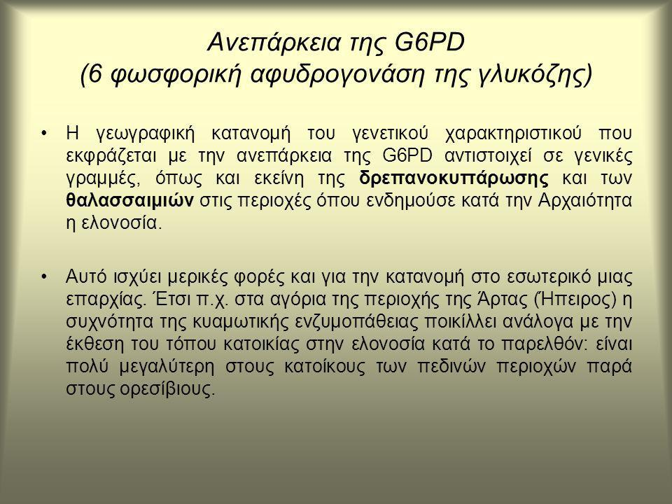 Ανεπάρκεια της G6PD (6 φωσφορική αφυδρογονάση της γλυκόζης) Η γεωγραφική κατανομή του γενετικού χαρακτηριστικού που εκφράζεται με την ανεπάρκεια της G6PD αντιστοιχεί σε γενικές γραμμές, όπως και εκείνη της δρεπανοκυττάρωσης και των θαλασσαιμιών στις περιοχές όπου ενδημούσε κατά την Αρχαιότητα η ελονοσία.
