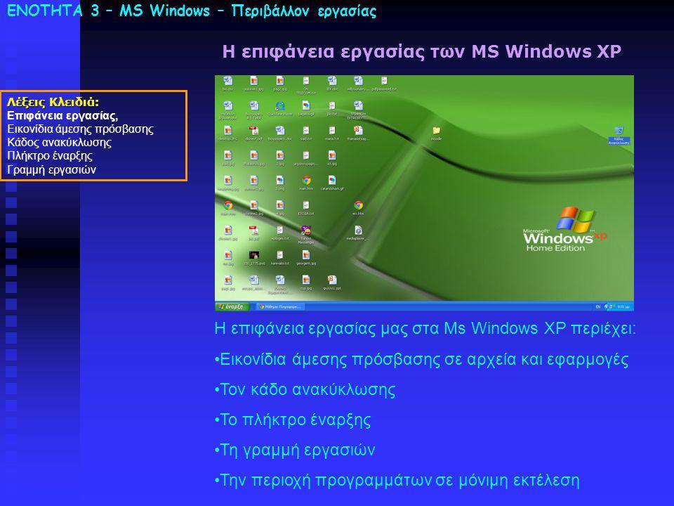 ΕΝΟΤΗΤΑ 3 – MS Windows – Περιβάλλον εργασίας Λέξεις Κλειδιά: Επιφάνεια εργασίας, Εικονίδια άμεσης πρόσβασης Κάδος ανακύκλωσης Πλήκτρο έναρξης Γραμμή εργασιών Η επιφάνεια εργασίας των MS Windows XP Η επιφάνεια εργασίας μας στα Ms Windows XP περιέχει: Εικονίδια άμεσης πρόσβασης σε αρχεία και εφαρμογές Τον κάδο ανακύκλωσης Το πλήκτρο έναρξης Τη γραμμή εργασιών Την περιοχή προγραμμάτων σε μόνιμη εκτέλεση