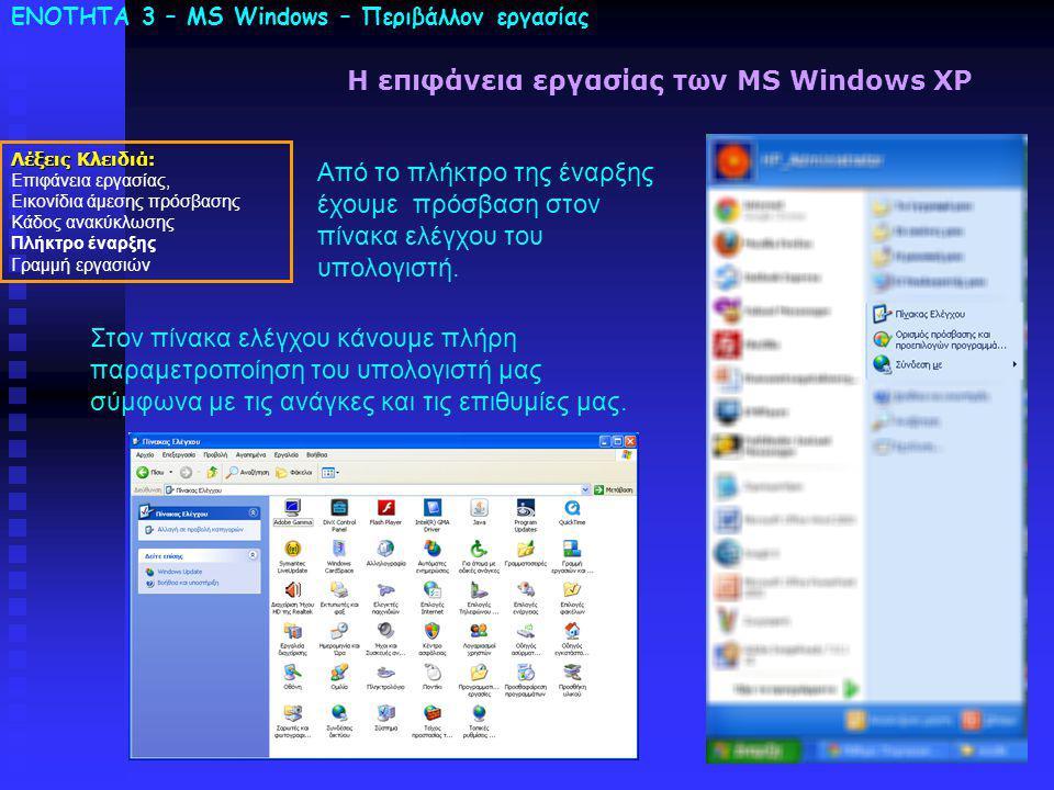 ΕΝΟΤΗΤΑ 3 – MS Windows – Περιβάλλον εργασίας Λέξεις Κλειδιά: Επιφάνεια εργασίας, Εικονίδια άμεσης πρόσβασης Κάδος ανακύκλωσης Πλήκτρο έναρξης Γραμμή εργασιών Η επιφάνεια εργασίας των MS Windows XP Από το πλήκτρο της έναρξης έχουμε πρόσβαση στον πίνακα ελέγχου του υπολογιστή.