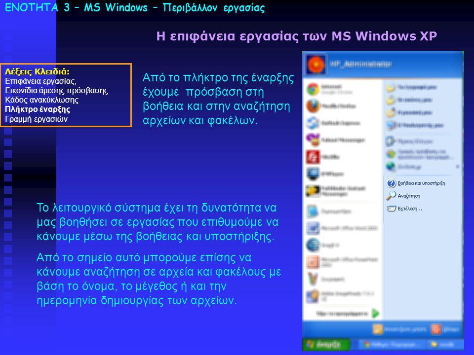 ΕΝΟΤΗΤΑ 3 – MS Windows – Περιβάλλον εργασίας Λέξεις Κλειδιά: Επιφάνεια εργασίας, Εικονίδια άμεσης πρόσβασης Κάδος ανακύκλωσης Πλήκτρο έναρξης Γραμμή εργασιών Η επιφάνεια εργασίας των MS Windows XP Από το πλήκτρο της έναρξης έχουμε πρόσβαση στη βοήθεια και στην αναζήτηση αρχείων και φακέλων.