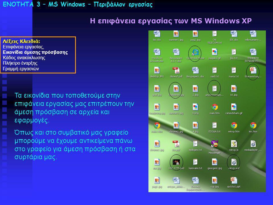 ΕΝΟΤΗΤΑ 3 – MS Windows – Περιβάλλον εργασίας Λέξεις Κλειδιά: Επιφάνεια εργασίας, Εικονίδια άμεσης πρόσβασης Κάδος ανακύκλωσης Πλήκτρο έναρξης Γραμμή εργασιών Η επιφάνεια εργασίας των MS Windows XP Τα εικονίδια που τοποθετούμε στην επιφάνεια εργασίας μας επιτρέπουν την άμεση πρόσβαση σε αρχεία και εφαρμογές.