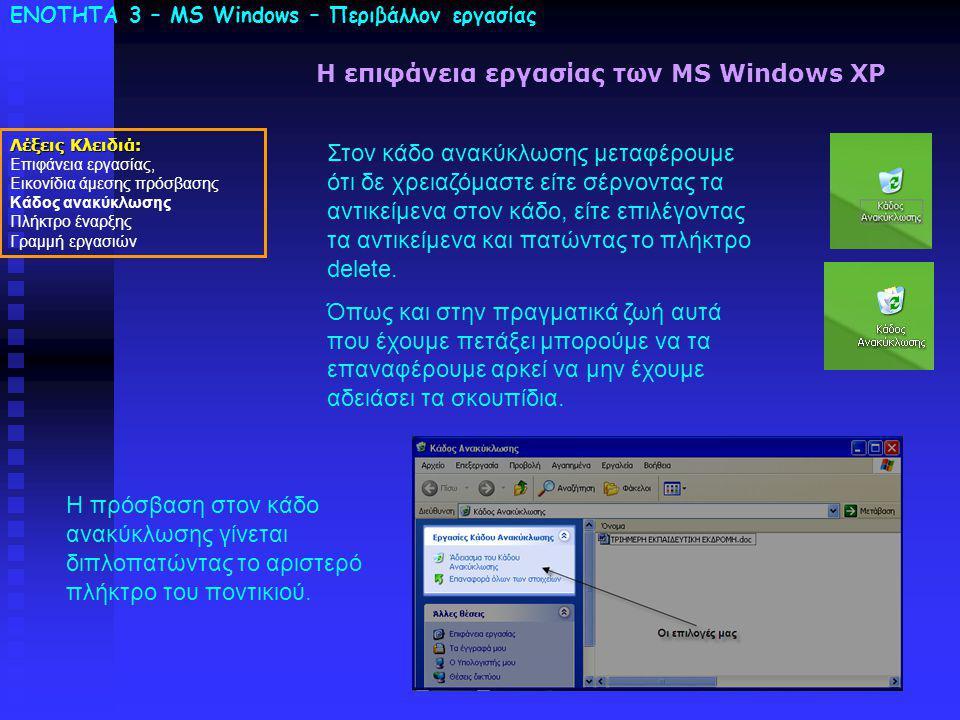 ΕΝΟΤΗΤΑ 3 – MS Windows – Περιβάλλον εργασίας Λέξεις Κλειδιά: Επιφάνεια εργασίας, Εικονίδια άμεσης πρόσβασης Κάδος ανακύκλωσης Πλήκτρο έναρξης Γραμμή εργασιών Η επιφάνεια εργασίας των MS Windows XP Στον κάδο ανακύκλωσης μεταφέρουμε ότι δε χρειαζόμαστε είτε σέρνοντας τα αντικείμενα στον κάδο, είτε επιλέγοντας τα αντικείμενα και πατώντας το πλήκτρο delete.