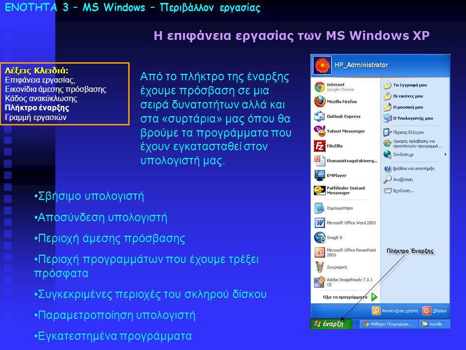 ΕΝΟΤΗΤΑ 3 – MS Windows – Περιβάλλον εργασίας Λέξεις Κλειδιά: Επιφάνεια εργασίας, Εικονίδια άμεσης πρόσβασης Κάδος ανακύκλωσης Πλήκτρο έναρξης Γραμμή εργασιών Η επιφάνεια εργασίας των MS Windows XP Από το πλήκτρο της έναρξης έχουμε πρόσβαση σε μια σειρά δυνατοτήτων αλλά και στα «συρτάρια» μας όπου θα βρούμε τα προγράμματα που έχουν εγκατασταθεί στον υπολογιστή μας.