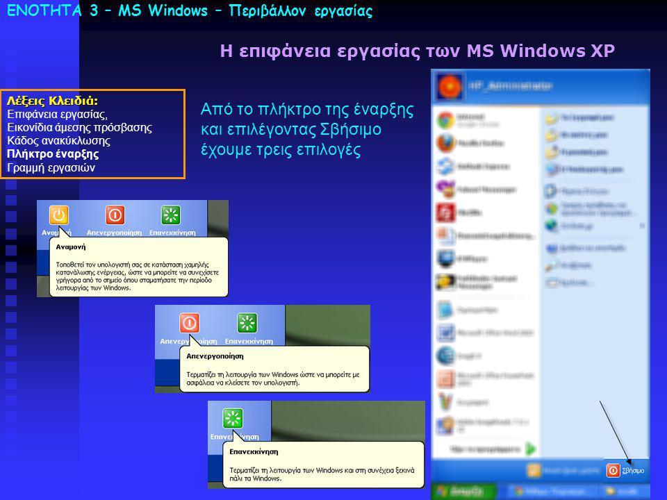 ΕΝΟΤΗΤΑ 3 – MS Windows – Περιβάλλον εργασίας Λέξεις Κλειδιά: Επιφάνεια εργασίας, Εικονίδια άμεσης πρόσβασης Κάδος ανακύκλωσης Πλήκτρο έναρξης Γραμμή εργασιών Η επιφάνεια εργασίας των MS Windows XP Από το πλήκτρο της έναρξης και επιλέγοντας Σβήσιμο έχουμε τρεις επιλογές