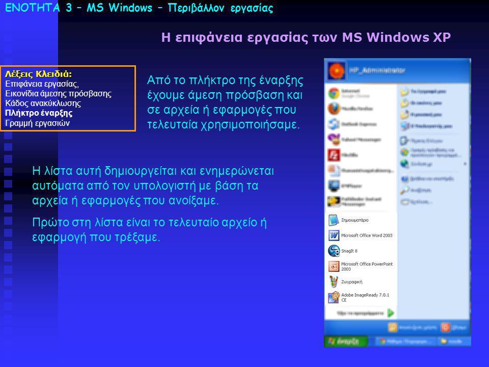 ΕΝΟΤΗΤΑ 3 – MS Windows – Περιβάλλον εργασίας Λέξεις Κλειδιά: Επιφάνεια εργασίας, Εικονίδια άμεσης πρόσβασης Κάδος ανακύκλωσης Πλήκτρο έναρξης Γραμμή εργασιών Η επιφάνεια εργασίας των MS Windows XP Από το πλήκτρο της έναρξης έχουμε άμεση πρόσβαση και σε αρχεία ή εφαρμογές που τελευταία χρησιμοποιήσαμε.