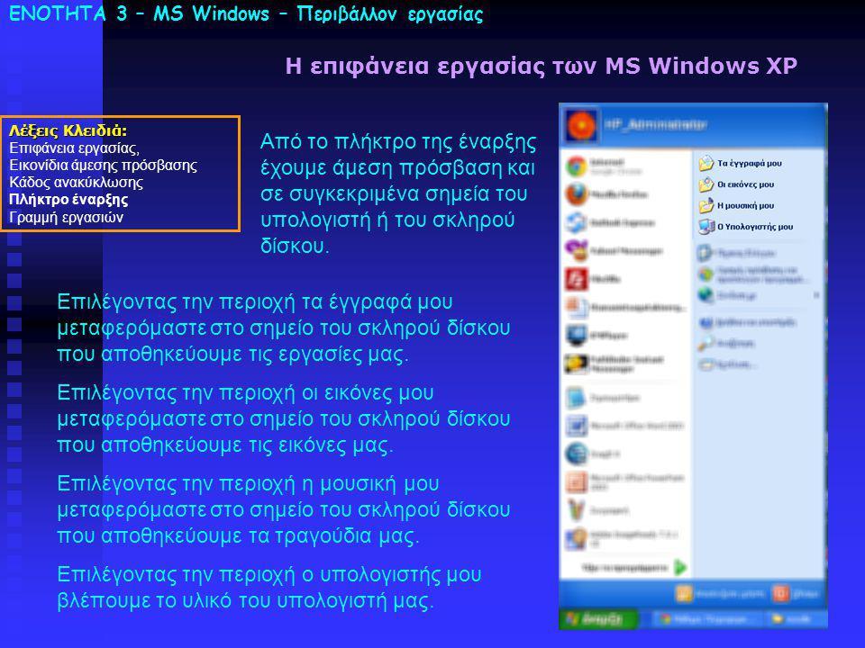 ΕΝΟΤΗΤΑ 3 – MS Windows – Περιβάλλον εργασίας Λέξεις Κλειδιά: Επιφάνεια εργασίας, Εικονίδια άμεσης πρόσβασης Κάδος ανακύκλωσης Πλήκτρο έναρξης Γραμμή εργασιών Η επιφάνεια εργασίας των MS Windows XP Από το πλήκτρο της έναρξης έχουμε άμεση πρόσβαση και σε συγκεκριμένα σημεία του υπολογιστή ή του σκληρού δίσκου.