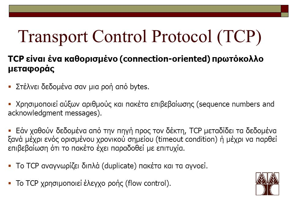 Transport Control Protocol (TCP) TCP είναι ένα καθορισμένο (connection-oriented) πρωτόκολλο μεταφοράς  Στέλνει δεδομένα σαν μια ροή από bytes.