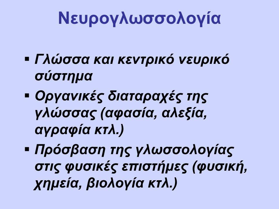Νευρογλωσσολογία  Γλώσσα και κεντρικό νευρικό σύστημα  Οργανικές διαταραχές της γλώσσας (αφασία, αλεξία, αγραφία κτλ.)  Πρόσβαση της γλωσσολογίας στις φυσικές επιστήμες (φυσική, χημεία, βιολογία κτλ.)