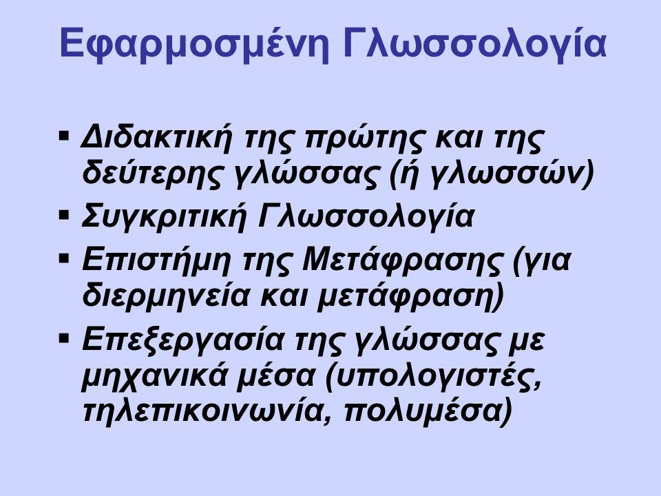 Εφαρμοσμένη Γλωσσολογία  Διδακτική της πρώτης και της δεύτερης γλώσσας (ή γλωσσών)  Συγκριτική Γλωσσολογία  Επιστήμη της Μετάφρασης (για διερμηνεία και μετάφραση)  Επεξεργασία της γλώσσας με μηχανικά μέσα (υπολογιστές, τηλεπικοινωνία, πολυμέσα)
