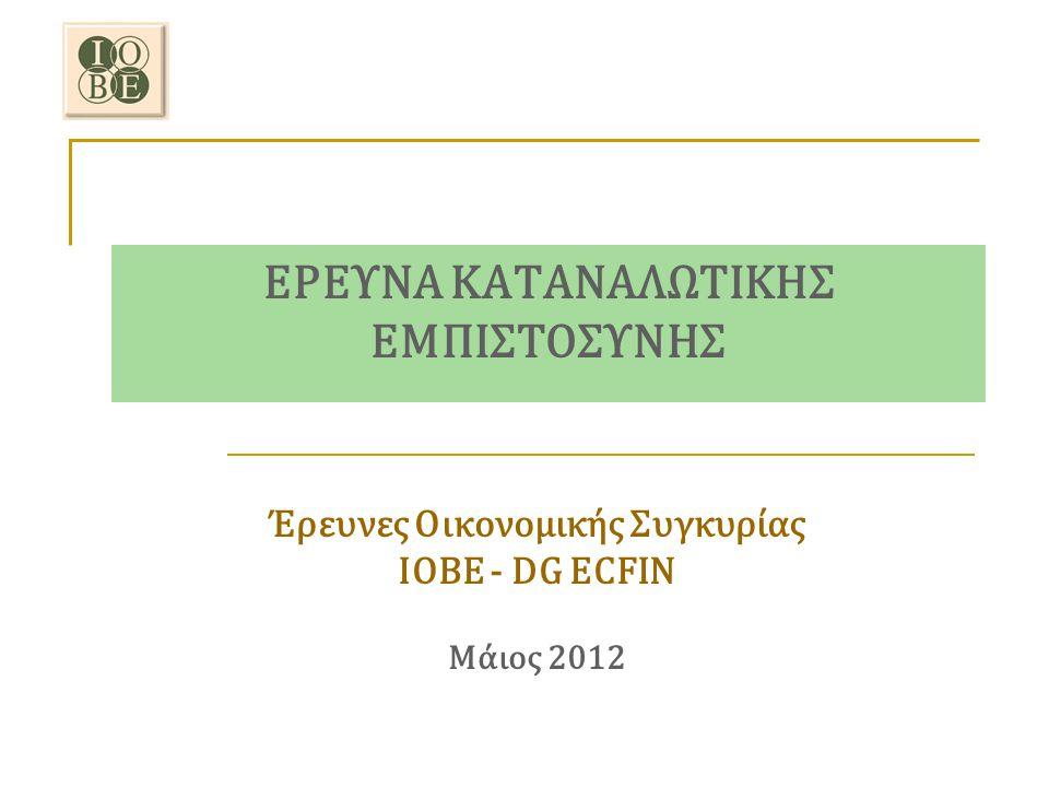 ΕΡΕΥΝΑ ΚΑΤΑΝΑΛΩΤΙΚΗΣ ΕΜΠΙΣΤΟΣΥΝΗΣ Έρευνες Οικονομικής Συγκυρίας ΙΟΒΕ - DG ECFIN Μάιος 2012