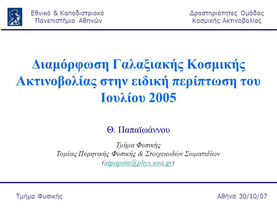 Δραστηριότητες Ομάδας Κοσμικής Ακτινοβολίας Αθήνα 30/10/07  Εισαγωγή:  Διαμόρφωση Γαλαξιακής Κοσμικής Ακτινοβολίας  Ιούλιος 2005:  Ηλιακή & Γεωμαγνητική δραστηριότητα  Ανισοτροπία Κοσμικής Ακτινοβολίας  Αποτελέσματα από το ANMODAP κέντρο  Μεταβολή της πυκνότητας της Κοσμικής Ακτινοβολίας  Συμπεράσματα Εθνικό & Καποδιστριακό Πανεπιστήμιο Αθηνών Τμήμα Φυσικής