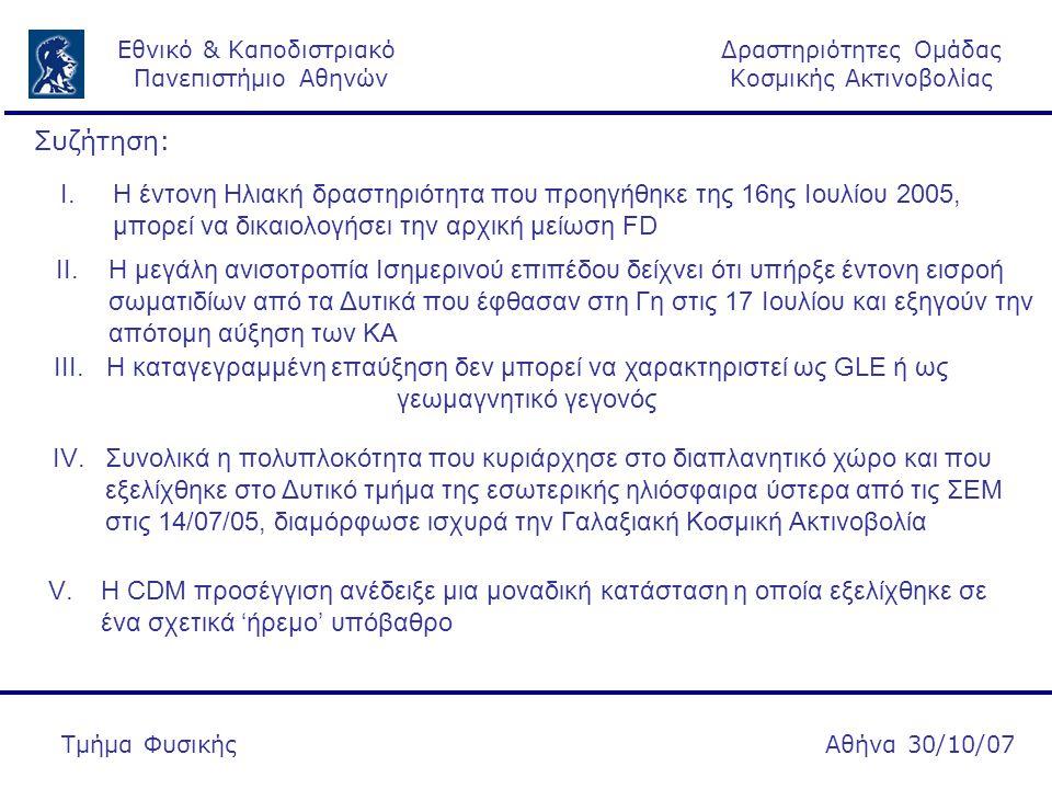 Δραστηριότητες Ομάδας Κοσμικής Ακτινοβολίας Εθνικό & Καποδιστριακό Πανεπιστήμιο Αθηνών Αθήνα 30/10/07Τμήμα Φυσικής II.Η μεγάλη ανισοτροπία Ισημερινού επιπέδου δείχνει ότι υπήρξε έντονη εισροή σωματιδίων από τα Δυτικά που έφθασαν στη Γη στις 17 Ιουλίου και εξηγούν την απότομη αύξηση των ΚΑ III.Η καταγεγραμμένη επαύξηση δεν μπορεί να χαρακτηριστεί ως GLE ή ως γεωμαγνητικό γεγονός IV.Συνολικά η πολυπλοκότητα που κυριάρχησε στο διαπλανητικό χώρο και που εξελίχθηκε στο Δυτικό τμήμα της εσωτερικής ηλιόσφαιρα ύστερα από τις ΣΕΜ στις 14/07/05, διαμόρφωσε ισχυρά την Γαλαξιακή Κοσμική Ακτινοβολία I.H έντονη Ηλιακή δραστηριότητα που προηγήθηκε της 16ης Ιουλίου 2005, μπορεί να δικαιολογήσει την αρχική μείωση FD V.Η CDM προσέγγιση ανέδειξε μια μοναδική κατάσταση η οποία εξελίχθηκε σε ένα σχετικά 'ήρεμο' υπόβαθρο Συζήτηση:
