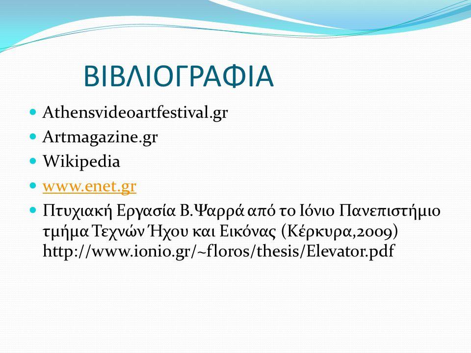ΒΙΒΛΙΟΓΡΑΦΙΑ Αthensvideoartfestival.gr Artmagazine.gr Wikipedia www.enet.gr Πτυχιακή Εργασία Β.Ψαρρά από το Ιόνιο Πανεπιστήμιο τμήμα Τεχνών Ήχου και Ε