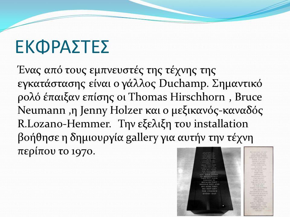 ΕΚΦΡΑΣΤΕΣ Ένας από τους εμπνευστές της τέχνης της εγκατάστασης είναι ο γάλλος Duchamp. Σημαντικό ρολό έπαιξαν επίσης οι Thomas Hirschhorn, Bruce Neuma