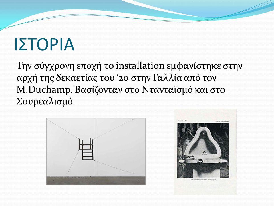 ΙΣΤΟΡΙΑ Την σύγχρονη εποχή το installation εμφανίστηκε στην αρχή της δεκαετίας του '20 στην Γαλλία από τον Μ.Duchamp. Βασίζονταν στο Ντανταϊσμό και στ