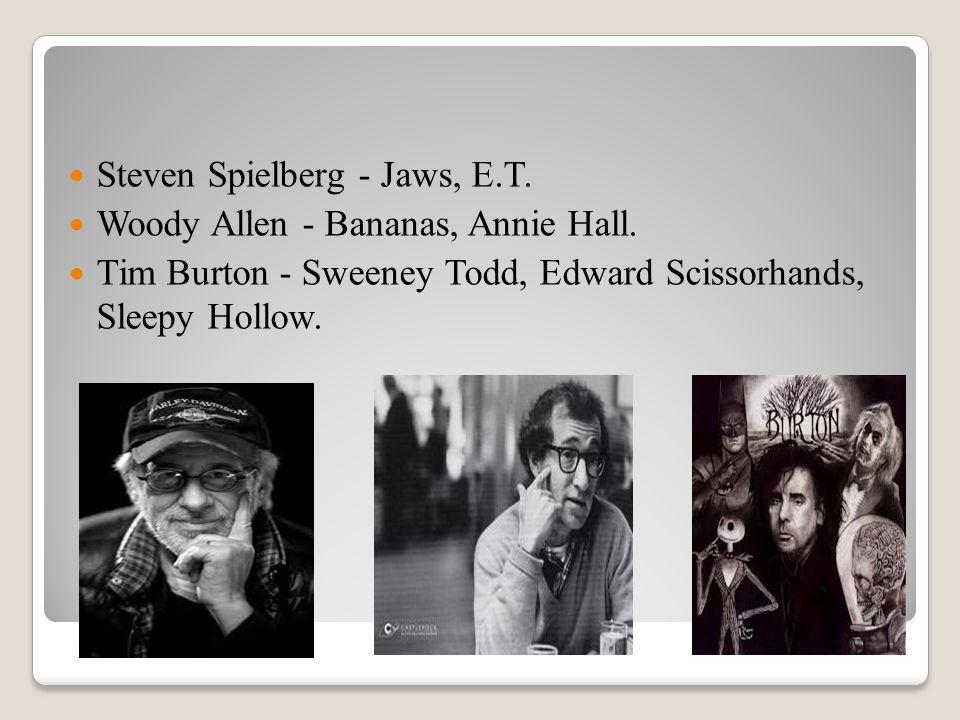 Steven Spielberg - Jaws, E.T. Woody Allen - Bananas, Annie Hall. Tim Burton - Sweeney Todd, Edward Scissorhands, Sleepy Hollow.