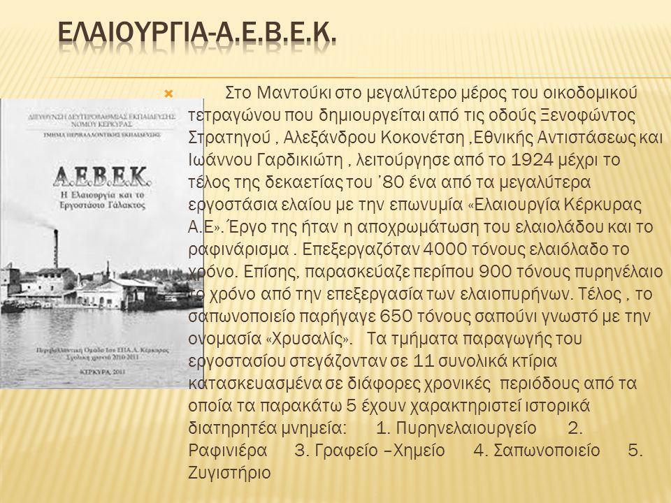  Στο Μαντούκι στο μεγαλύτερο μέρος του οικοδομικού τετραγώνου που δημιουργείται από τις οδούς Ξενοφώντος Στρατηγού, Αλεξάνδρου Κοκονέτση,Εθνικής Αντιστάσεως και Ιωάννου Γαρδικιώτη, λειτούργησε από το 1924 μέχρι το τέλος της δεκαετίας του '80 ένα από τα μεγαλύτερα εργοστάσια ελαίου με την επωνυμία «Ελαιουργία Κέρκυρας Α.Ε».