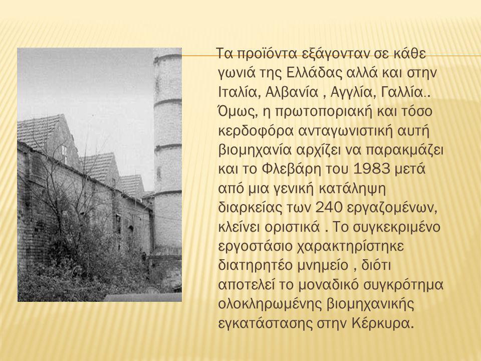 Τα προϊόντα εξάγονταν σε κάθε γωνιά της Ελλάδας αλλά και στην Ιταλία, Αλβανία, Αγγλία, Γαλλία.. Όμως, η πρωτοποριακή και τόσο κερδοφόρα ανταγωνιστική