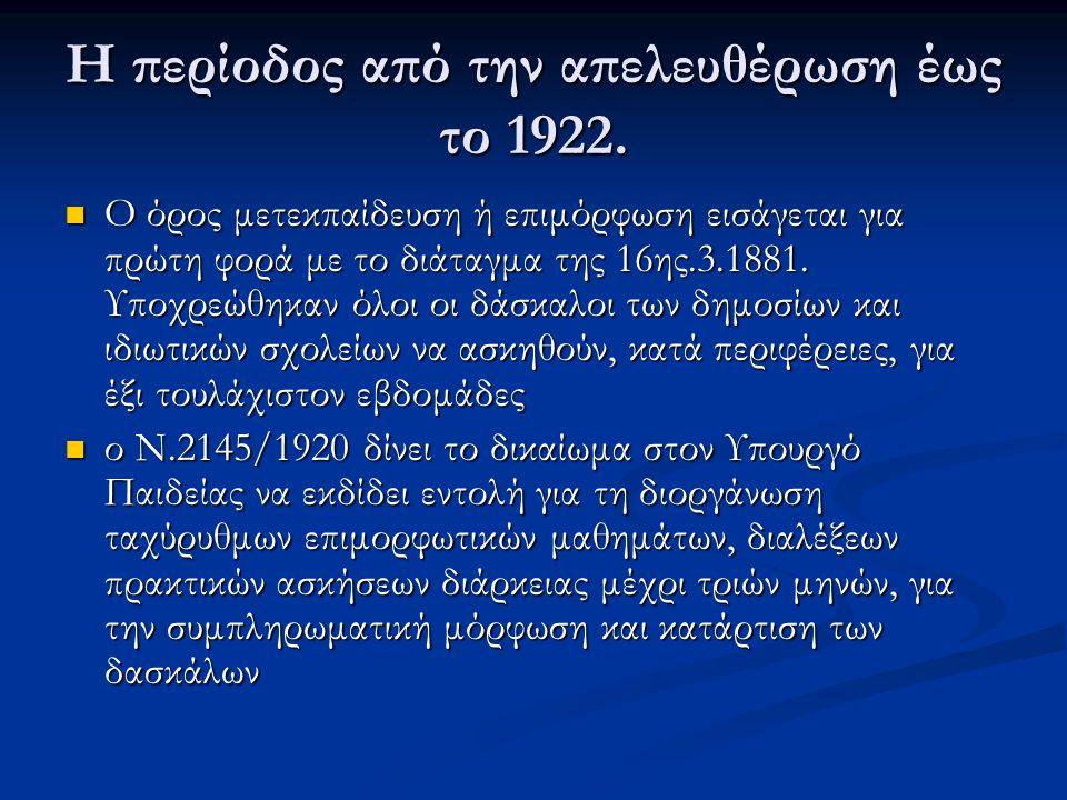 Η περίοδος από την απελευθέρωση έως το 1922. Ο όρος μετεκπαίδευση ή επιμόρφωση εισάγεται για πρώτη φορά με το διάταγμα της 16ης.3.1881. Υποχρεώθηκαν ό